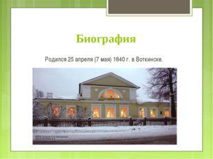 Биография Родился 25 апреля (7 мая) 1840 г. в Воткинске.