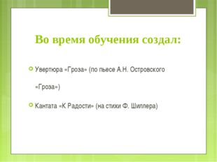 Во время обучения создал: Увертюра «Гроза» (по пьесе А.Н. Островского «Гроза»