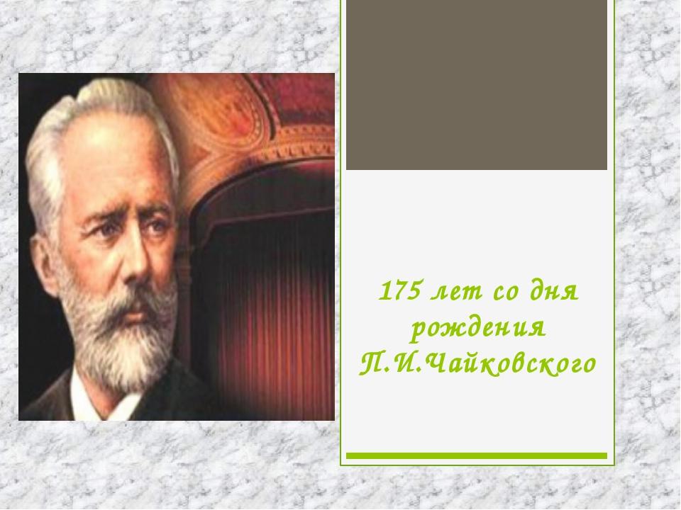175 лет со дня рождения П.И.Чайковского