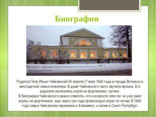 Биография Родился Петр Ильич Чайковский 25 апреля (7 мая) 1840 года в городе