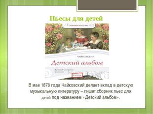 Пьесы для детей В мае 1878 года Чайковский делает вклад в детскую музыкальную