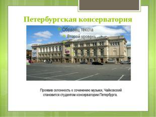 Петербургская консерватория Проявив склонность к сочинению музыки, Чайковский