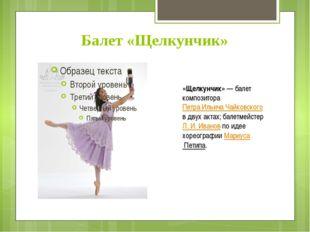 Балет «Щелкунчик» «Щелкунчик»— балет композитора Петра Ильича Чайковского в
