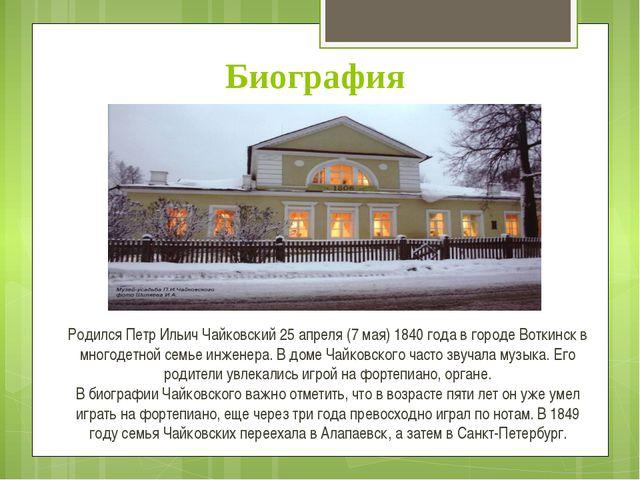 Биография Родился Петр Ильич Чайковский 25 апреля (7 мая) 1840 года в городе...