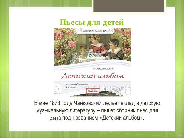 Пьесы для детей В мае 1878 года Чайковский делает вклад в детскую музыкальную...