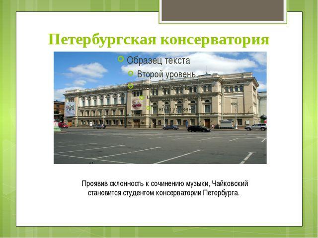 Петербургская консерватория Проявив склонность к сочинению музыки, Чайковский...