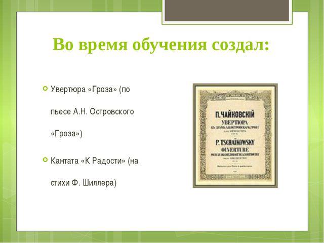 Во время обучения создал: Увертюра «Гроза» (по пьесе А.Н. Островского «Гроза»...