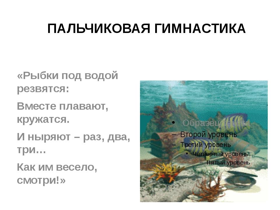 ПАЛЬЧИКОВАЯ ГИМНАСТИКА «Рыбки под водой резвятся: Вместе плавают, кружатся. И...