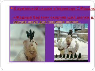 В армянской сказке в переводе С.Михалкова «Жадный Вартан» скорняк шил шапки