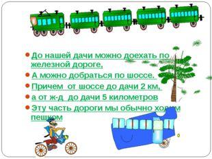 До нашей дачи можно доехать по железной дороге, А можно добраться по шоссе. П
