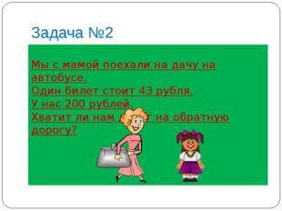 Задача №2 Мы с мамой поехали на дачу на автобусе. Один билет стоит 43 рубля.