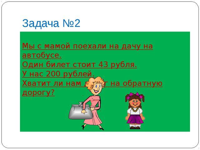 Задача №2 Мы с мамой поехали на дачу на автобусе. Один билет стоит 43 рубля....