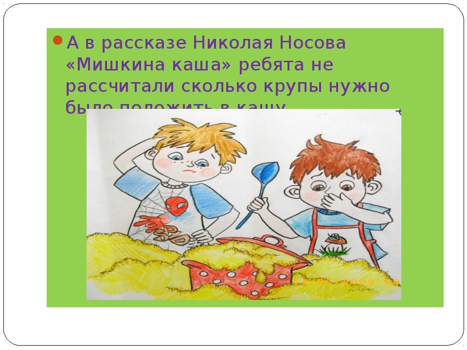 А в рассказе Николая Носова «Мишкина каша» ребята не рассчитали сколько круп...