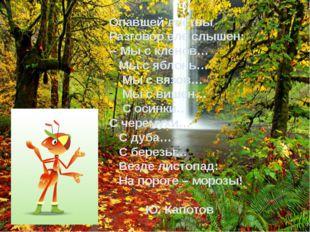 Опавшей листвы Разговор еле слышен: -- Мы с кленов… Мы с яблонь… Мы с вязов…