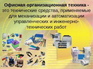 Офисная организационная техника - это технические средства, применяемые для м