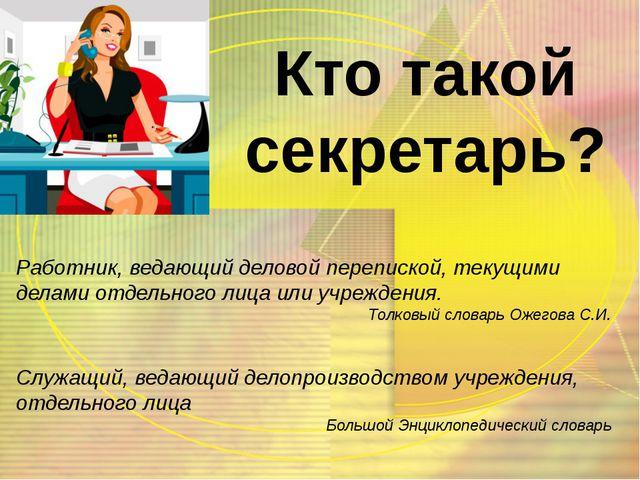 Работник, ведающий деловой перепиской, текущими делами отдельного лица или уч...