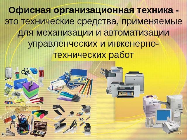 Офисная организационная техника - это технические средства, применяемые для м...