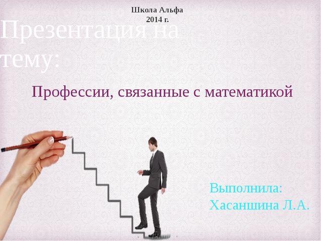 Презентация на тему: Профессии, связанные с математикой Школа Альфа 2014 г. В...