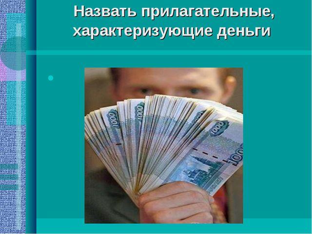 Назвать прилагательные, характеризующие деньги