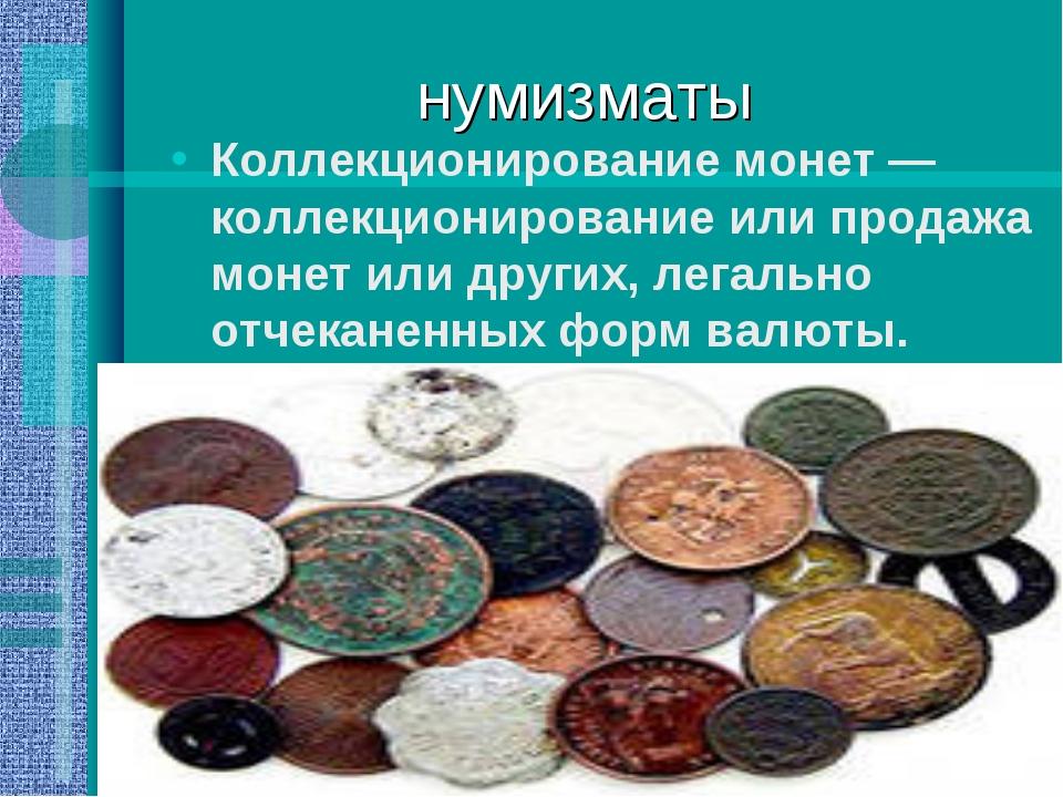 нумизматы Коллекционирование монет — коллекционирование или продажа монет или...