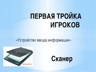 «Устройство ввода информации» ПЕРВАЯ ТРОЙКА ИГРОКОВ Сканер