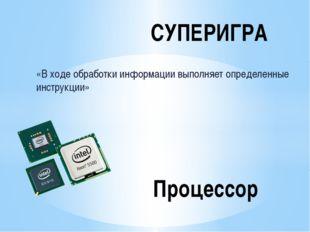«В ходе обработки информации выполняет определенные инструкции» СУПЕРИГРА Про