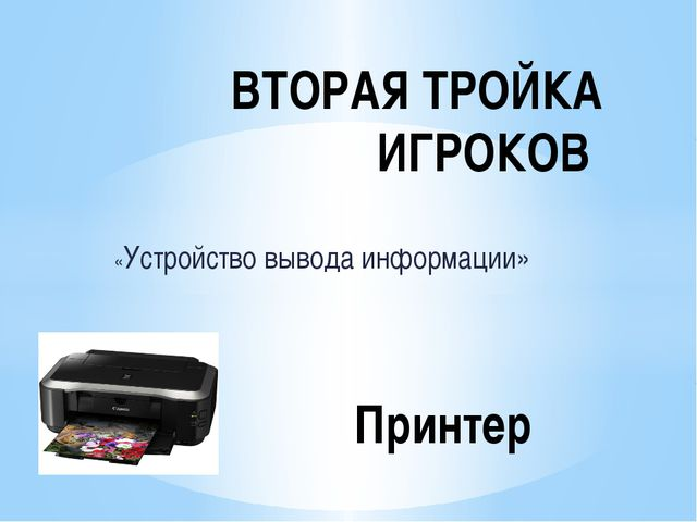 «Устройство вывода информации» ВТОРАЯ ТРОЙКА ИГРОКОВ Принтер