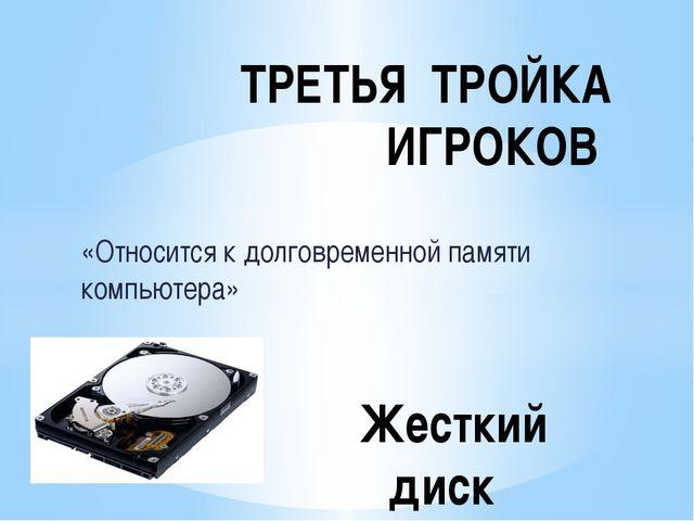 «Относится к долговременной памяти компьютера» ТРЕТЬЯ ТРОЙКА ИГРОКОВ Жесткий...