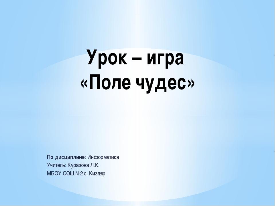 По дисциплине: Информатика Учитель: Куразова Л.К. МБОУ СОШ №2 с. Кизляр Урок...