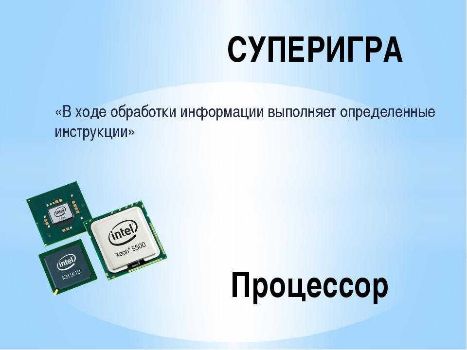«В ходе обработки информации выполняет определенные инструкции» СУПЕРИГРА Про...