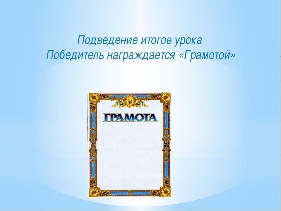 Подведение итогов урока Победитель награждается «Грамотой»