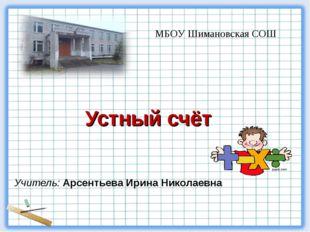 Учитель: Арсентьева Ирина Николаевна Устный счёт МБОУ Шимановская СОШ