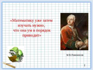 «Математику уже затем изучать нужно, что она ум в порядок приводит» М.В.Ломо