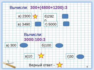 Вычисли: 300+(4800+1200):3 а) 2300 б)2920 в) 3490 г) 5000 Вычисли: 3000:100:3
