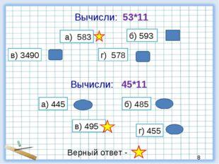 Вычисли: 53*11 а) 583 б) 593 в) 3490 г) 578 Вычисли: 45*11 а) 445 б) 485 в) 4