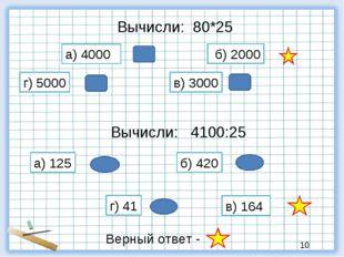Вычисли: 80*25 б) 2000 а) 4000 в) 3000 г) 5000 Вычисли: 4100:25 а) 125 б) 420