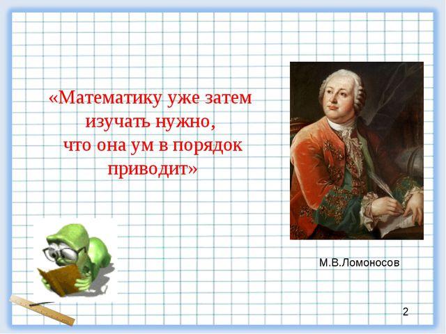 «Математику уже затем изучать нужно, что она ум в порядок приводит» М.В.Ломо...