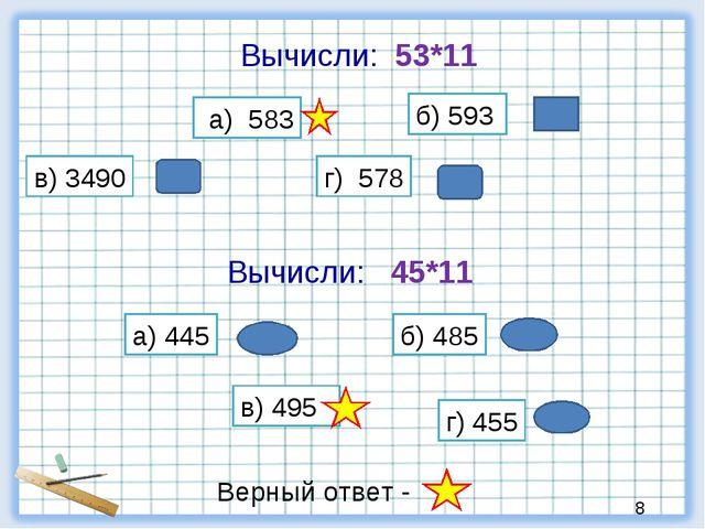 Вычисли: 53*11 а) 583 б) 593 в) 3490 г) 578 Вычисли: 45*11 а) 445 б) 485 в) 4...