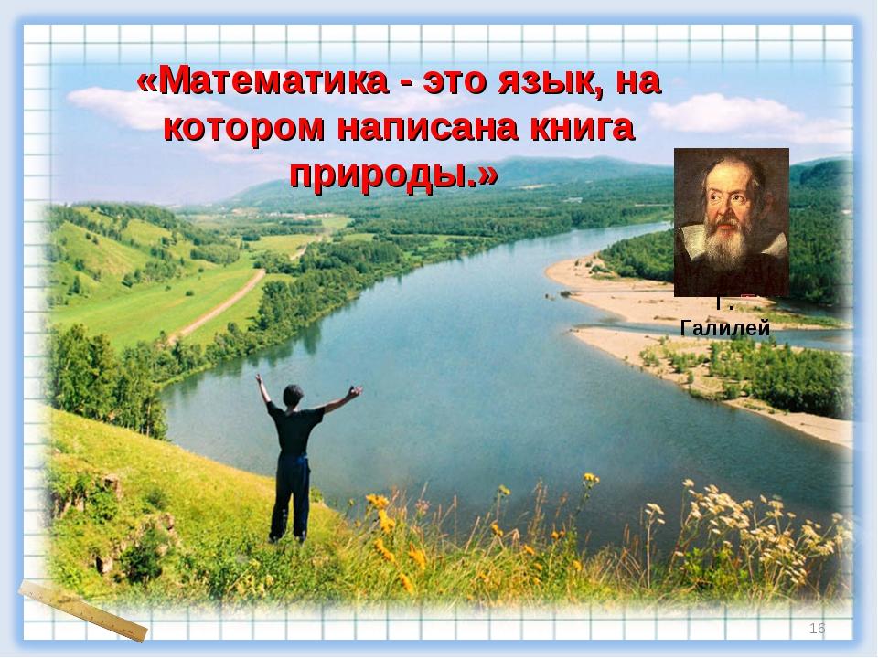 «Математика - это язык, на котором написана книга природы.» Г. Галилей *