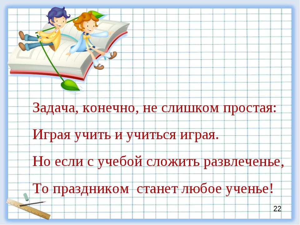 Задача, конечно, не слишком простая: Играя учить и учиться играя. Но если с у...