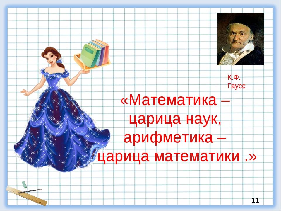 «Математика – царица наук, арифметика – царица математики .» К.Ф. Гаусс 11