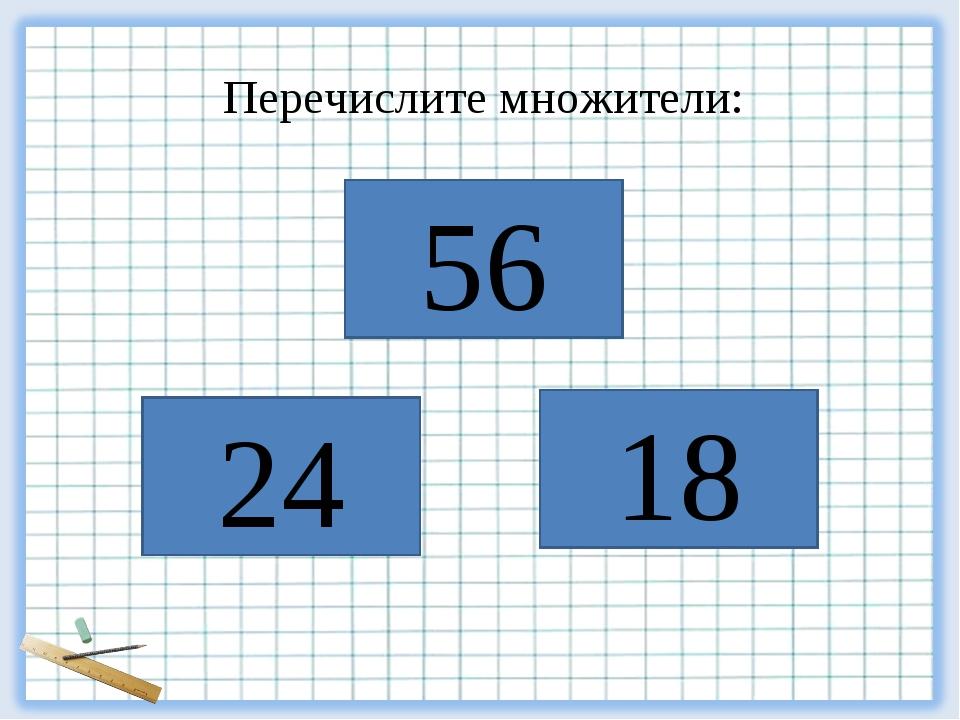 18 24 56 Перечислите множители: