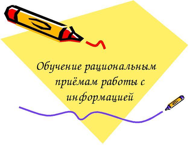 Обучение рациональным приёмам работы с информацией