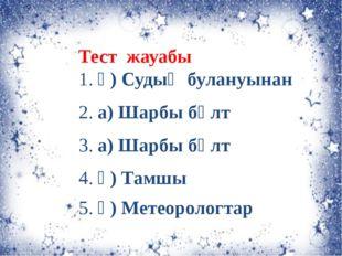 Тест жауабы 1. ә) Судың булануынан 2. а) Шарбы бұлт 3. а) Шарбы бұлт 4. ә) Та