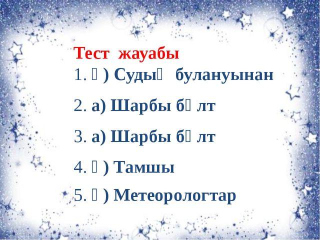 Тест жауабы 1. ә) Судың булануынан 2. а) Шарбы бұлт 3. а) Шарбы бұлт 4. ә) Та...