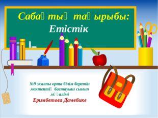 №9 жалпы орта білім беретін мектептің бастауыш сынып мұғалімі Еримбетова Даме