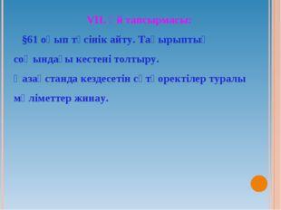 VІІ. Үй тапсырмасы: §61 оқып түсінік айту. Тақырыптың соңындағы кестені толты