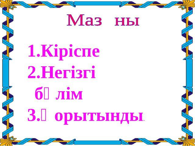 Кіріспе Негізгі бөлім Қорытынды.