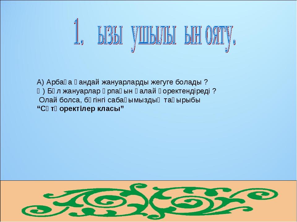 А) Арбаға қандай жануарларды жегуге болады ? Ә) Бұл жануарлар ұрпағын қалай...