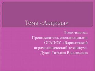 Подготовила: Преподаватель спецдисциплин ОГАПОУ «Борисовский агромеханический